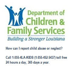 Department of Children & Family Services Building a Stronger Louisiana How can I report child abuse or neglect?  Call 1-855-4LA-KIDS (1-855-452-5437) toll free 24 hours a day, 365 days a year