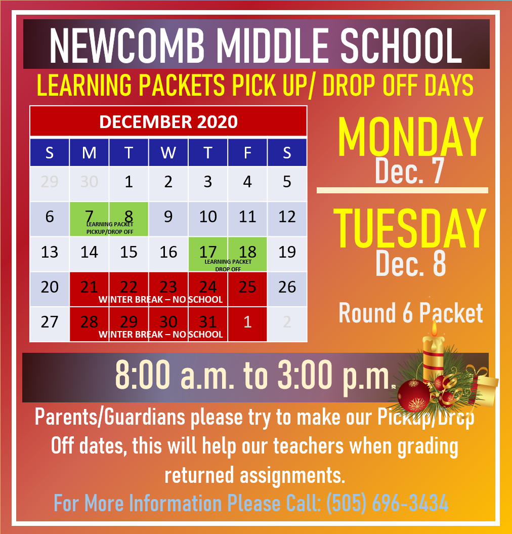 Newcomb Middle School Learning Packets Pick Up/ Drop Off Days Monday, Dec. 7 & Tuesday, Dec. 8  Round 6 Packet 8:00 a.m. to 3:00 p.m.  Parents/Guardians please try to make our Pickup/Drop Off Dates, this will help our teachers when grading returned assignments.  for more information please call (505) 696-3434